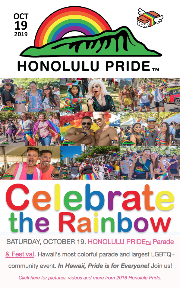 Honolulu Pride Celebrate the Rainbow Hawaii's largest gay, lesbian, bisexual, transgender, queer event.